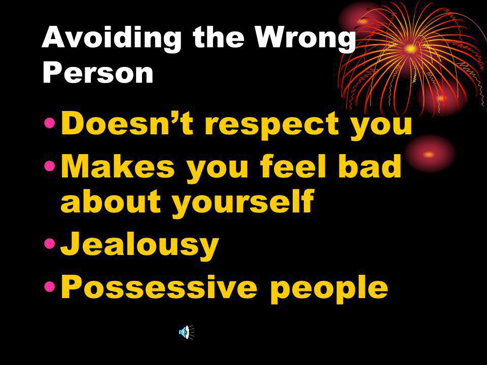 Avoiding the Wrong Person Doesnt respect you Makes you feel bad about yourself Jealousy Possessive people