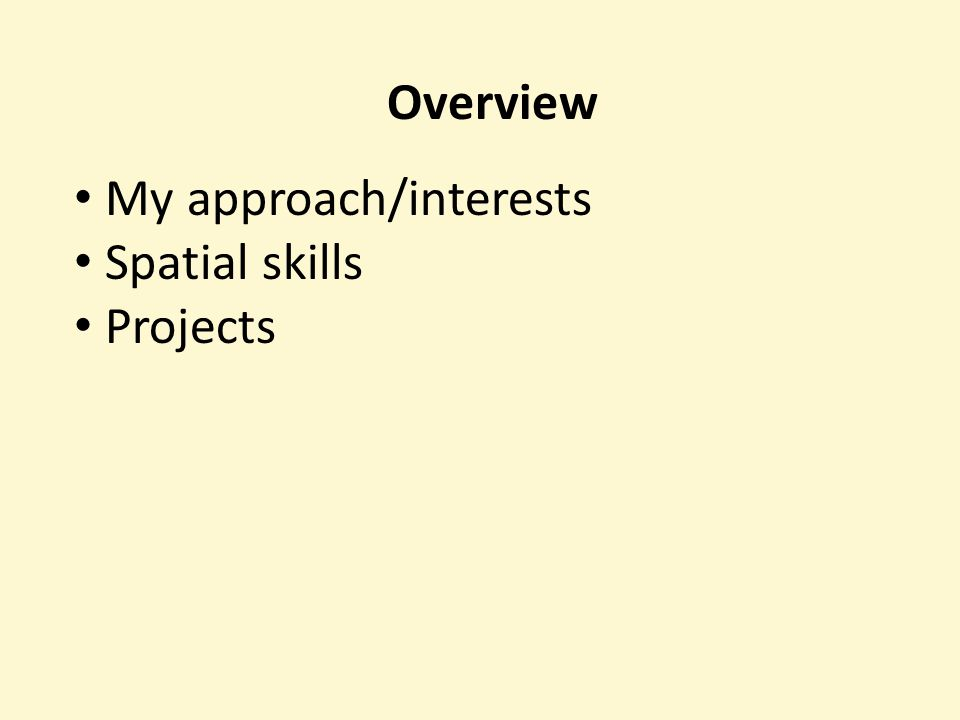 Overview My approach/interests Spatial skills Projects