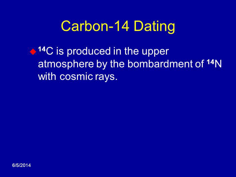 6/5/2014 Carbon-14 Dating 14 C is produced in the upper atmosphere by the bombardment of 14 N with cosmic rays.