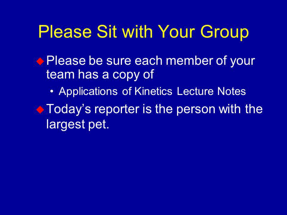 Please Sit with Your Group Please be sure each member of your team has a copy of Applications of Kinetics Lecture Notes Todays reporter is the person