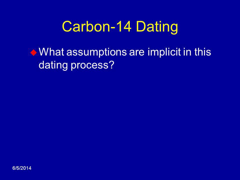 6/5/2014 Carbon-14 Dating What assumptions are implicit in this dating process?