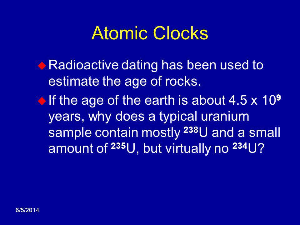 6/5/2014 Atomic Clocks Radioactive dating has been used to estimate the age of rocks. If the age of the earth is about 4.5 x 10 9 years, why does a ty
