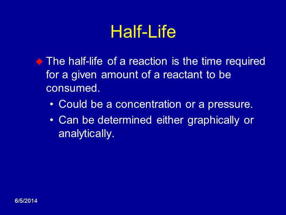 6/5/2014 Half-Life The half-life of a reaction is the time required for a given amount of a reactant to be consumed. Could be a concentration or a pre