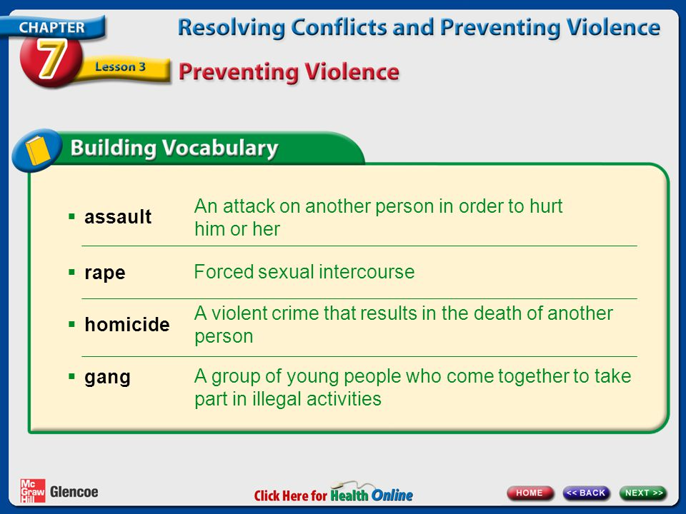assault An attack on another person in order to hurt him or her Forced sexual intercourse A violent crime that results in the death of another person