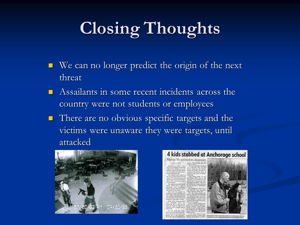 Closing Thoughts We can no longer predict the origin of the next threat We can no longer predict the origin of the next threat Assailants in some recent incidents across the country were not students or employees Assailants in some recent incidents across the country were not students or employees There are no obvious specific targets and the victims were unaware they were targets, until attacked There are no obvious specific targets and the victims were unaware they were targets, until attacked