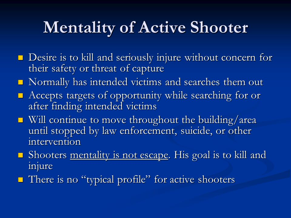 Mentality of Active Shooter Desire is to kill and seriously injure without concern for their safety or threat of capture Desire is to kill and seriously injure without concern for their safety or threat of capture Normally has intended victims and searches them out Normally has intended victims and searches them out Accepts targets of opportunity while searching for or after finding intended victims Accepts targets of opportunity while searching for or after finding intended victims Will continue to move throughout the building/area until stopped by law enforcement, suicide, or other intervention Will continue to move throughout the building/area until stopped by law enforcement, suicide, or other intervention Shooters mentality is not escape.