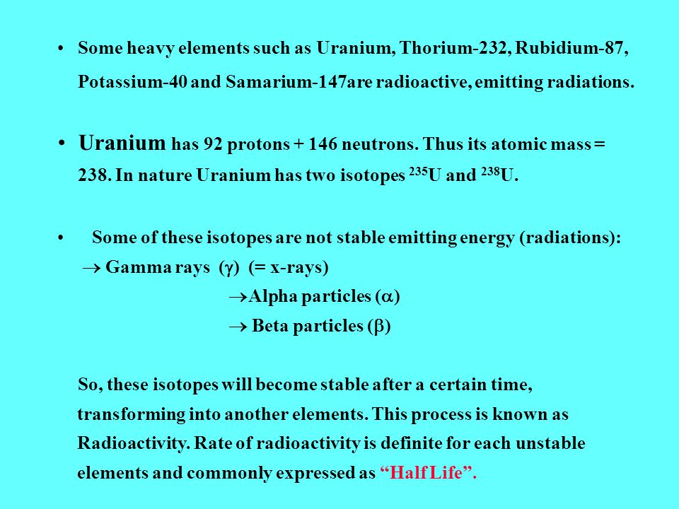 Some heavy elements such as Uranium, Thorium-232, Rubidium-87, Potassium-40 and Samarium-147are radioactive, emitting radiations.