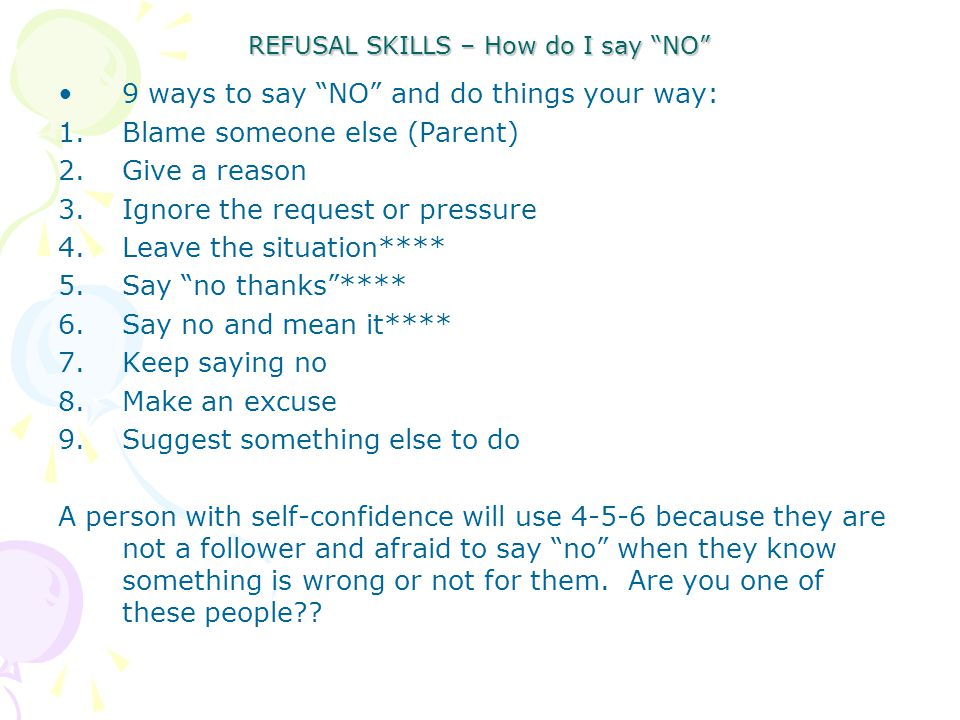REFUSAL SKILLS – How do I say NO 9 ways to say NO and do things your way: 1.Blame someone else (Parent) 2.Give a reason 3.Ignore the request or pressu