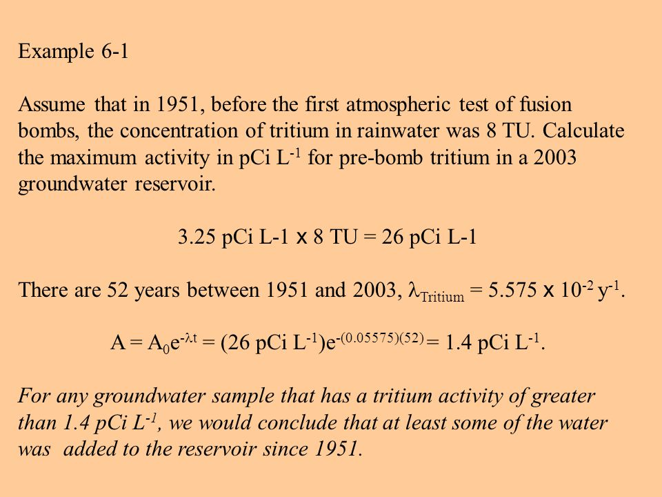 Example 6-1 Assume that in 1951, before the first atmospheric test of fusion bombs, the concentration of tritium in rainwater was 8 TU.