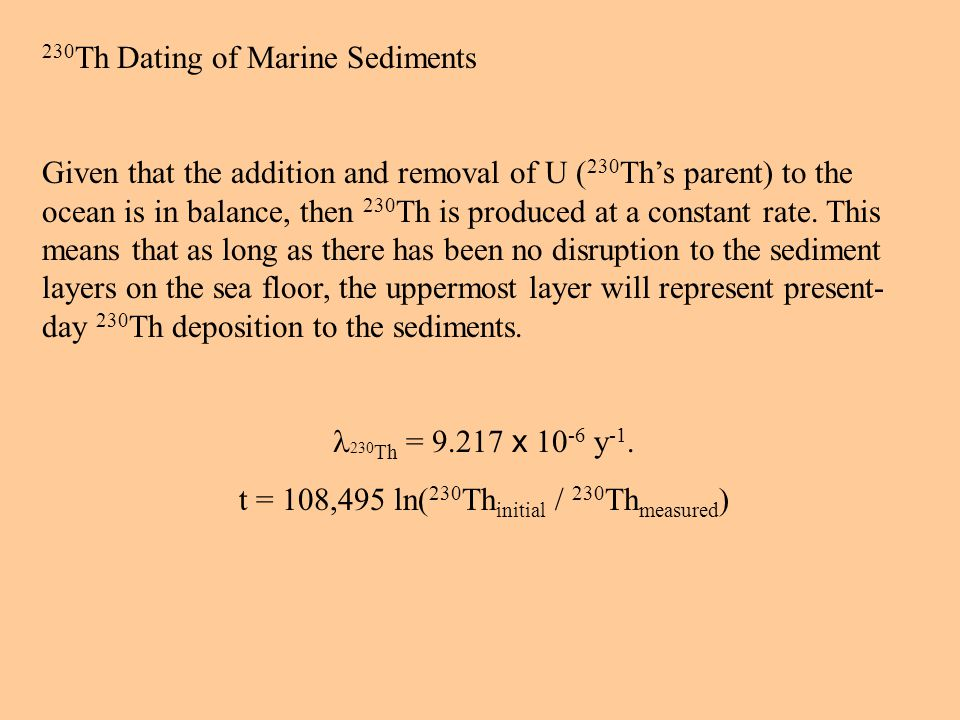230 Th Dating of Marine Sediments Given that the addition and removal of U ( 230 Ths parent) to the ocean is in balance, then 230 Th is produced at a constant rate.