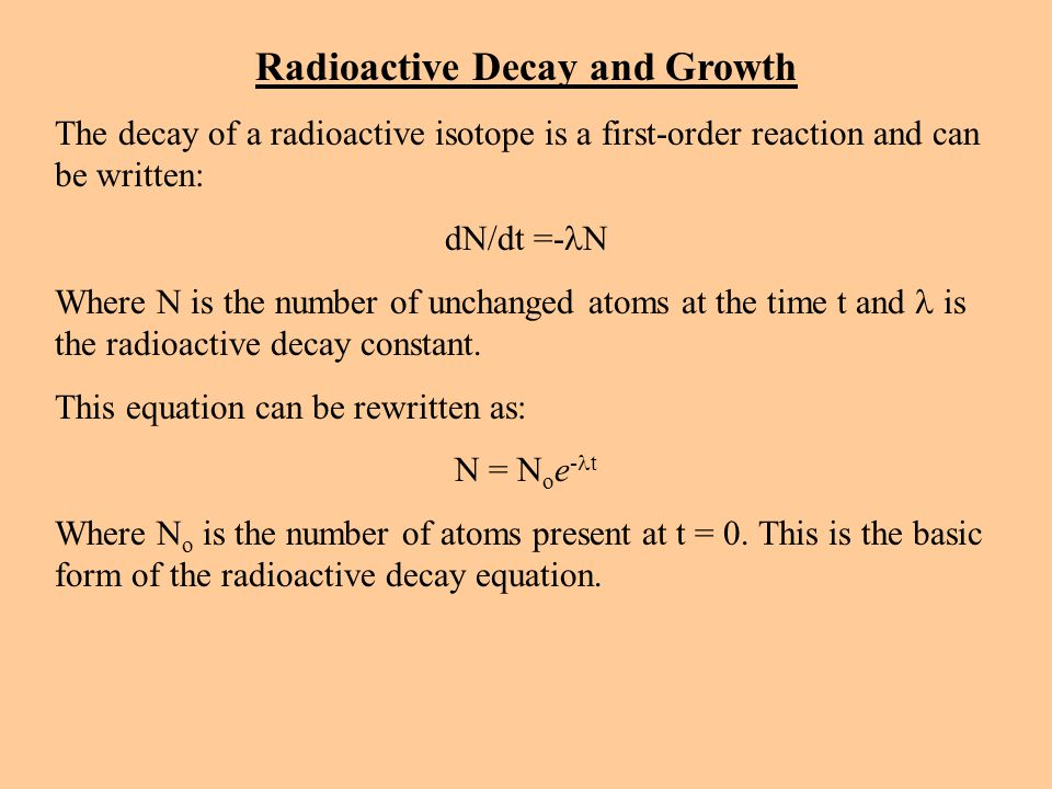 Radioactive Decay and Growth The decay of a radioactive isotope is a first-order reaction and can be written: dN/dt =- N Where N is the number of unchanged atoms at the time t and is the radioactive decay constant.