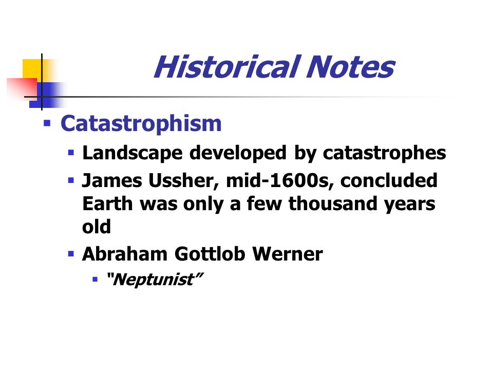 Historical Notes Catastrophism Landscape developed by catastrophes James Ussher, mid-1600s, concluded Earth was only a few thousand years old Abraham