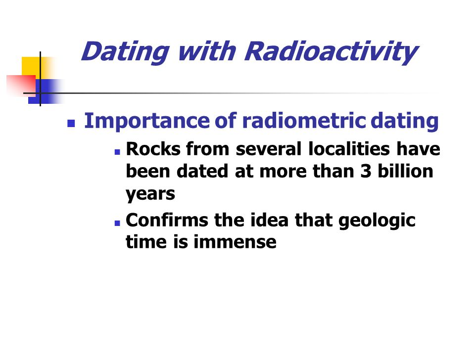 Dating with Radioactivity Importance of radiometric dating Rocks from several localities have been dated at more than 3 billion years Confirms the ide