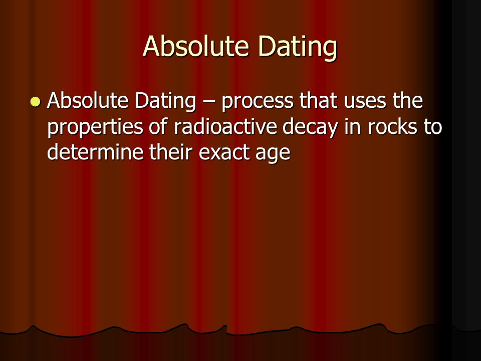 Absolute Dating Absolute Dating – process that uses the properties of radioactive decay in rocks to determine their exact age Absolute Dating – proces