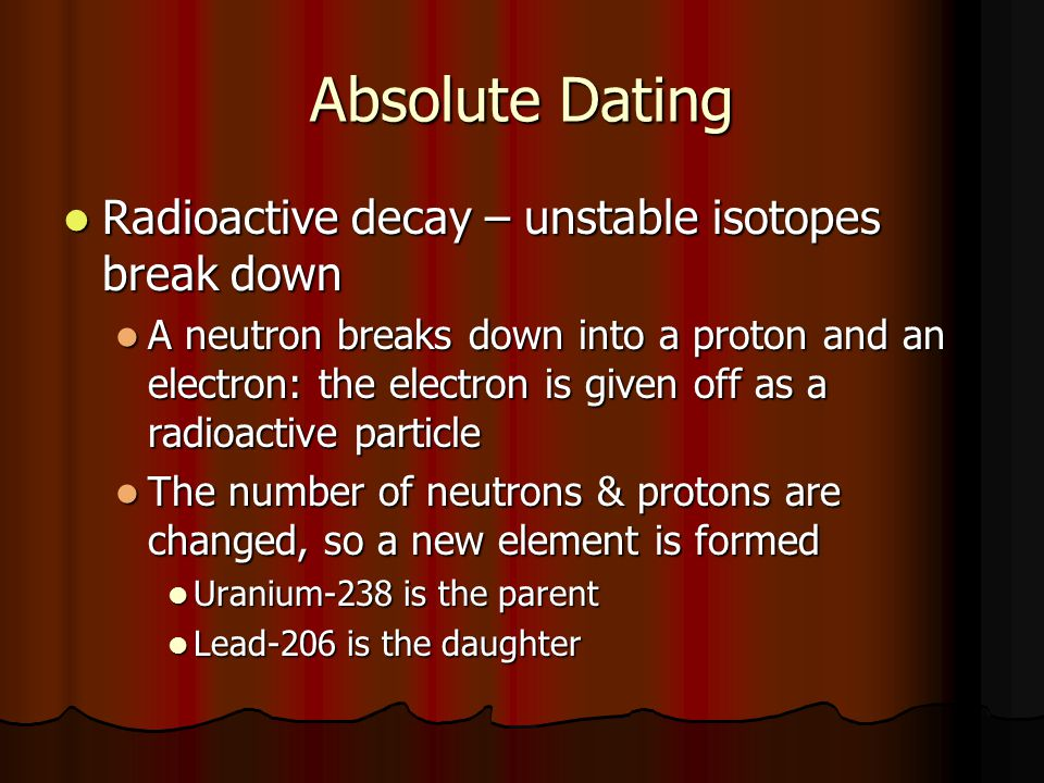 Absolute Dating Radioactive decay – unstable isotopes break down Radioactive decay – unstable isotopes break down A neutron breaks down into a proton