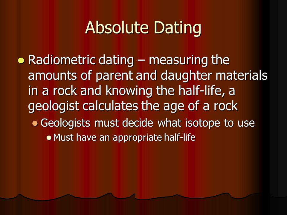 Absolute Dating Radiometric dating – measuring the amounts of parent and daughter materials in a rock and knowing the half-life, a geologist calculate