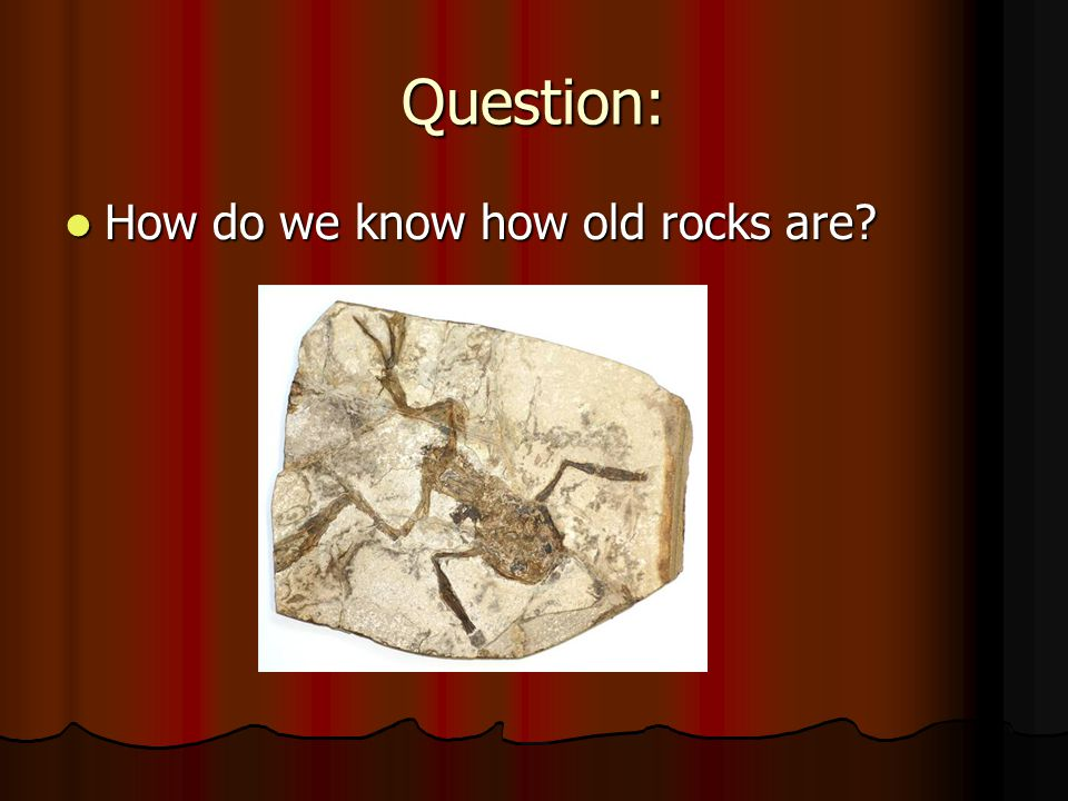 Question: How do we know how old rocks are? How do we know how old rocks are?