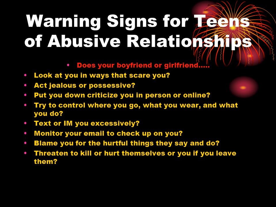 More Warning Signs…… Stop you from seeing family or friends Try to guilt you or force you to have sex before you are ready.