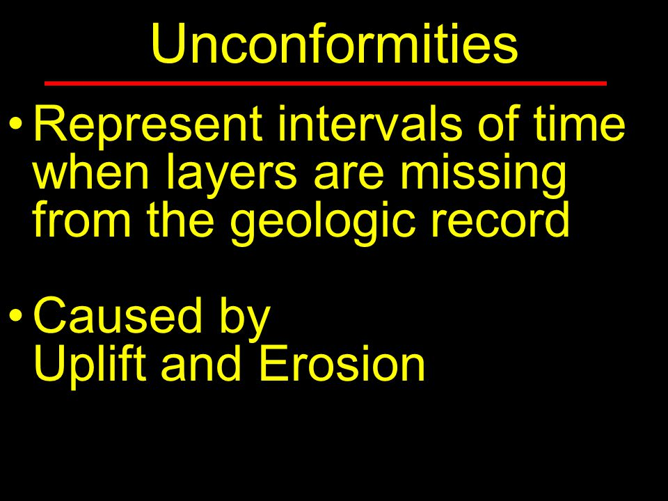 Unconformities Represent intervals of time when layers are missing from the geologic record Caused by Uplift and Erosion