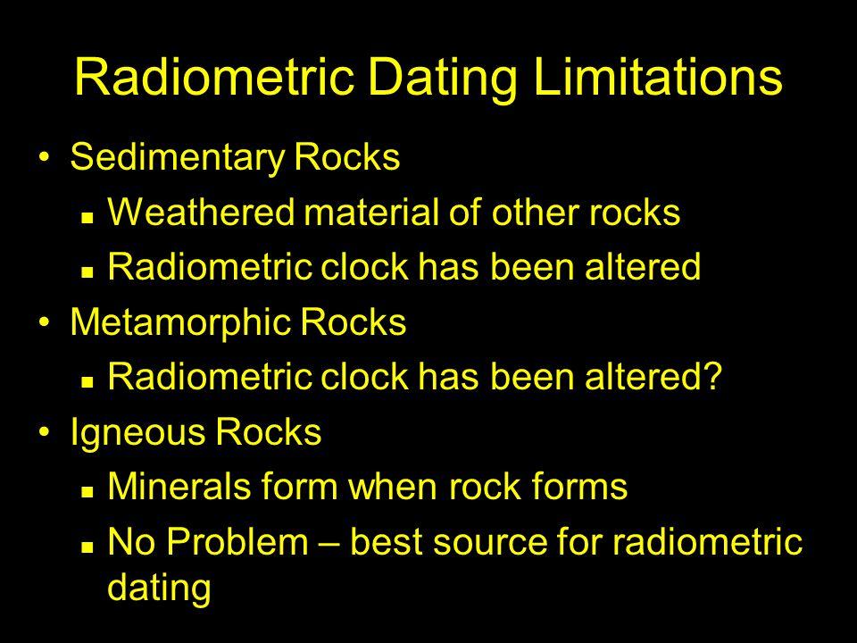 Radiometric Dating Limitations Sedimentary Rocks Weathered material of other rocks Radiometric clock has been altered Metamorphic Rocks Radiometric clock has been altered.