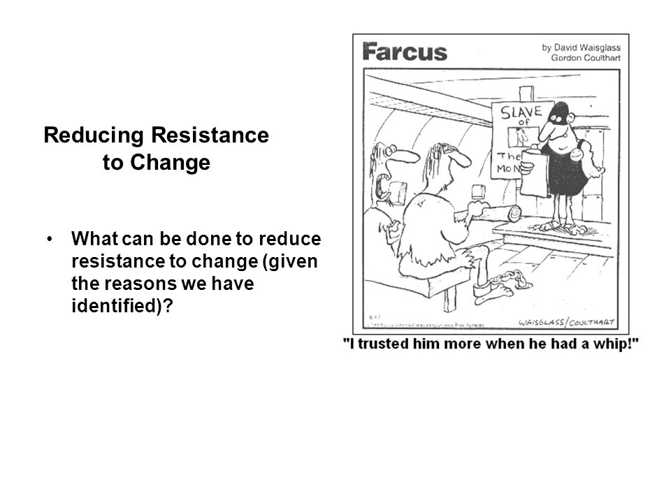 Reducing Resistance to Change What can be done to reduce resistance to change (given the reasons we have identified)