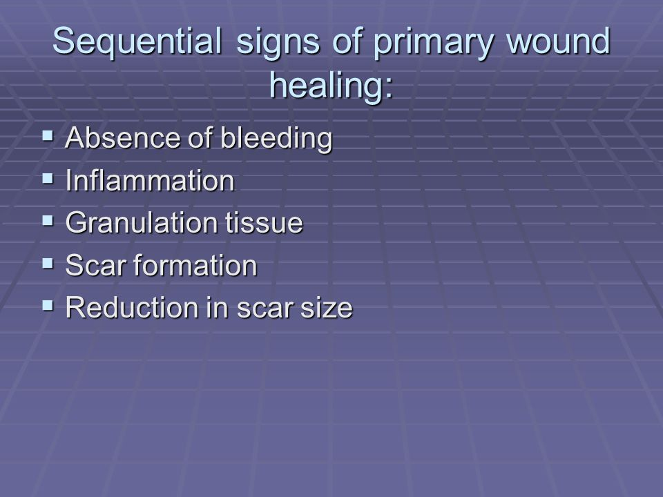 Sequential signs of primary wound healing: Absence of bleeding Absence of bleeding Inflammation Inflammation Granulation tissue Granulation tissue Sca
