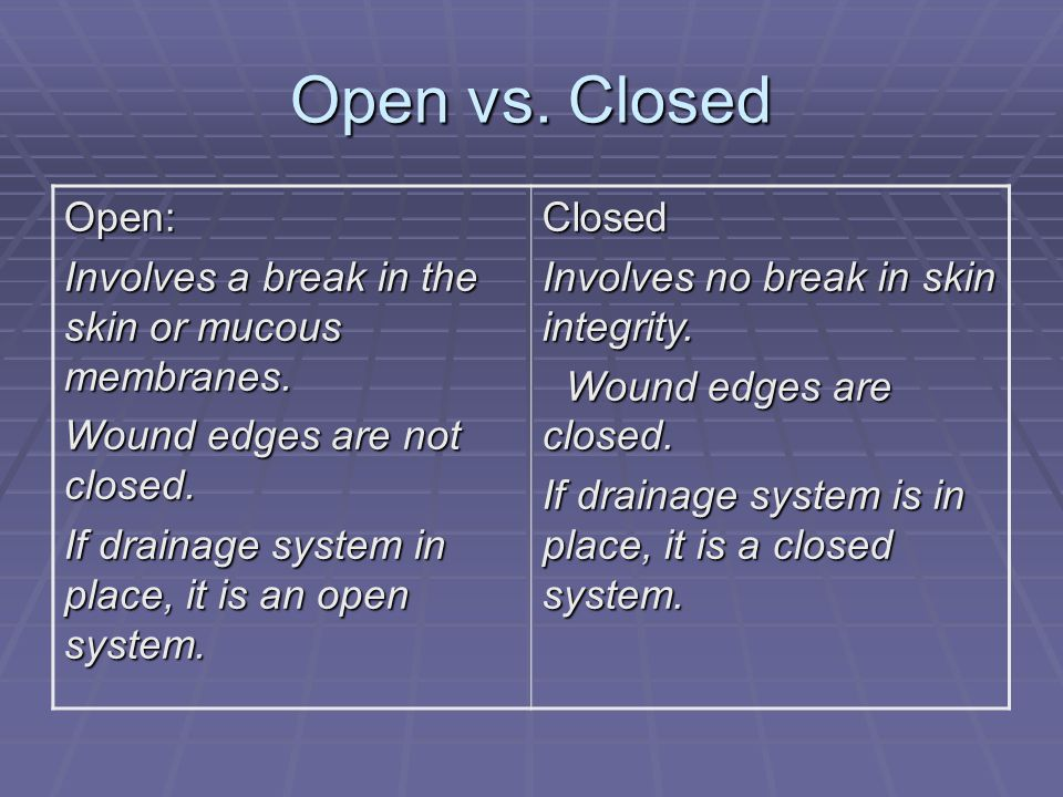 Open vs. Closed Open: Involves a break in the skin or mucous membranes. Wound edges are not closed. If drainage system in place, it is an open system.