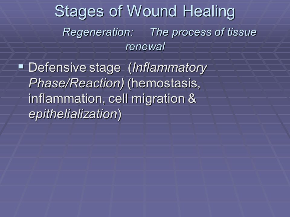 Stages of Wound Healing Regeneration:The process of tissue renewal Defensive stage (Inflammatory Phase/Reaction) (hemostasis, inflammation, cell migra