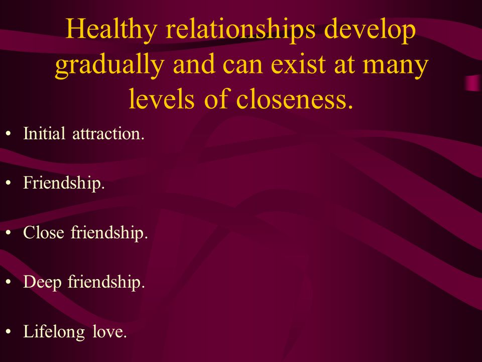 DEVELOPING HEALTHY RELATIONSHIPS Treat people with respect. Require respect. Develop relationship slowly.