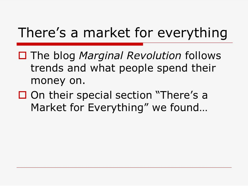 Theres a market for everything The blog Marginal Revolution follows trends and what people spend their money on.