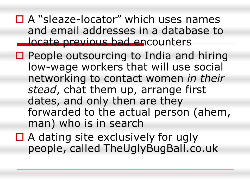 A sleaze-locator which uses names and email addresses in a database to locate previous bad encounters People outsourcing to India and hiring low-wage workers that will use social networking to contact women in their stead, chat them up, arrange first dates, and only then are they forwarded to the actual person (ahem, man) who is in search A dating site exclusively for ugly people, called TheUglyBugBall.co.uk