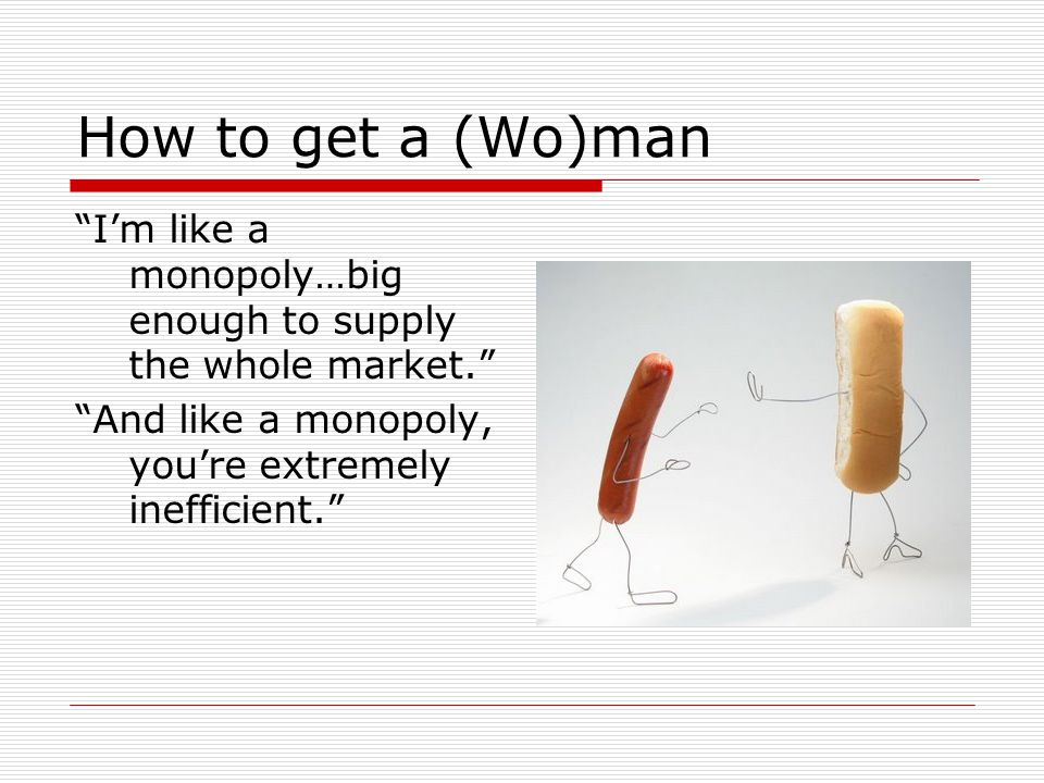 How to get a (Wo)man Im like a monopoly…big enough to supply the whole market.