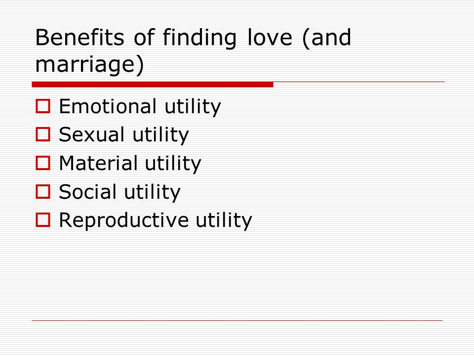 Benefits of finding love (and marriage) Emotional utility Sexual utility Material utility Social utility Reproductive utility