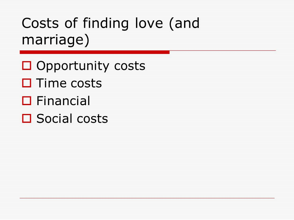 Costs of finding love (and marriage) Opportunity costs Time costs Financial Social costs