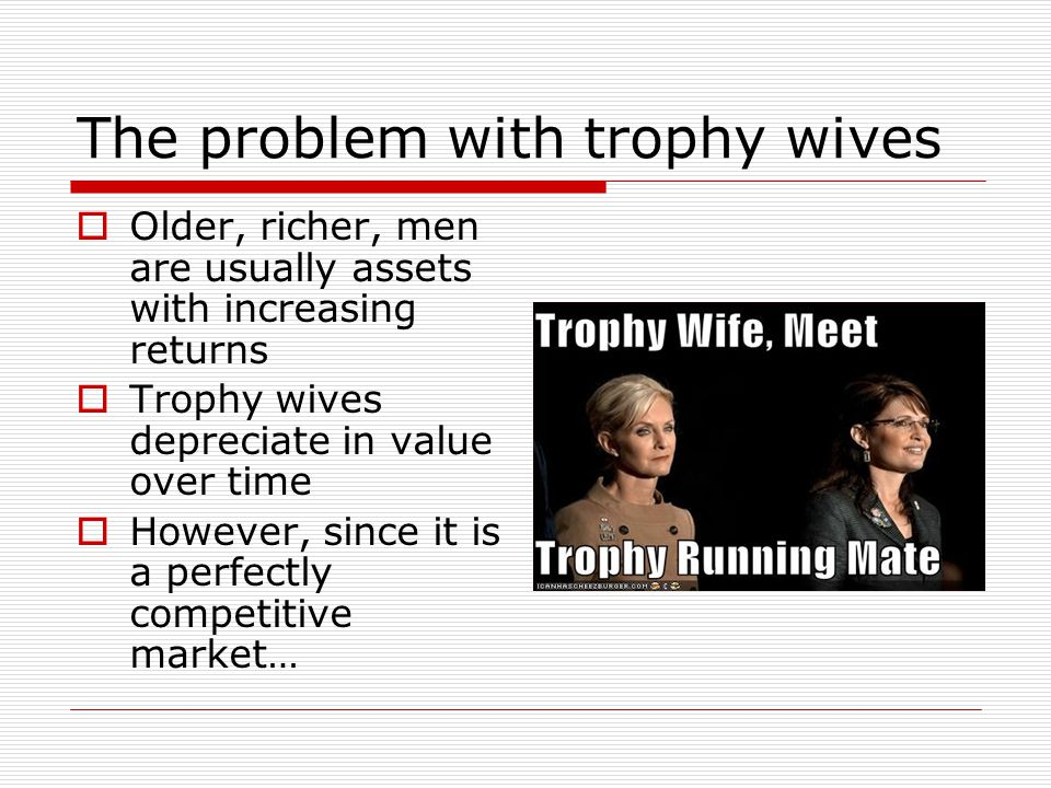 The problem with trophy wives Older, richer, men are usually assets with increasing returns Trophy wives depreciate in value over time However, since it is a perfectly competitive market…