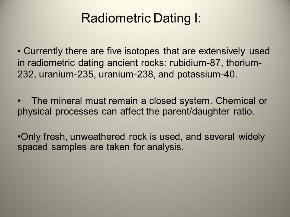 Radiometric Dating I: Currently there are five isotopes that are extensively used in radiometric dating ancient rocks: rubidium-87, thorium- 232, uran