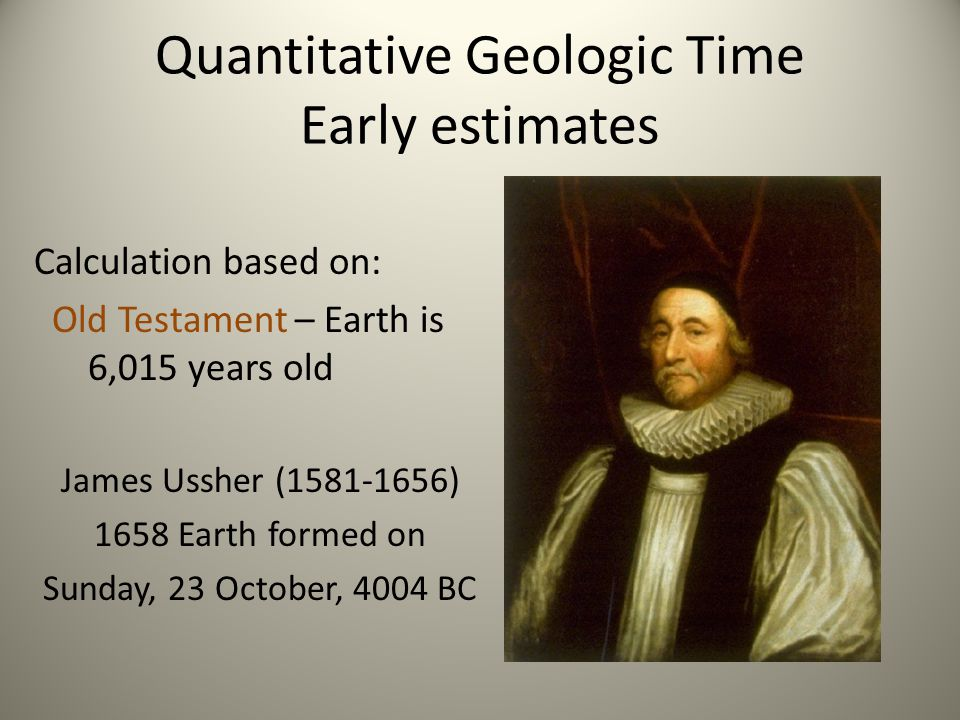 Early age estimates based on: Thermodynamics I – Cooling of the earth from molten material based on melting point of Pb Georges Louis de Buffon (1707-1788) 1770s Earth cooled from molten ball of magma - 75,000 years old (Major contradiction to Ussher)
