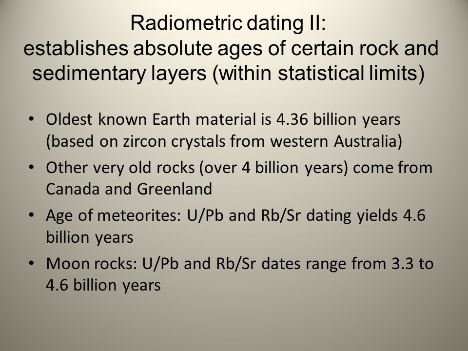 Radiometric dating II: establishes absolute ages of certain rock and sedimentary layers (within statistical limits) Oldest known Earth material is 4.3