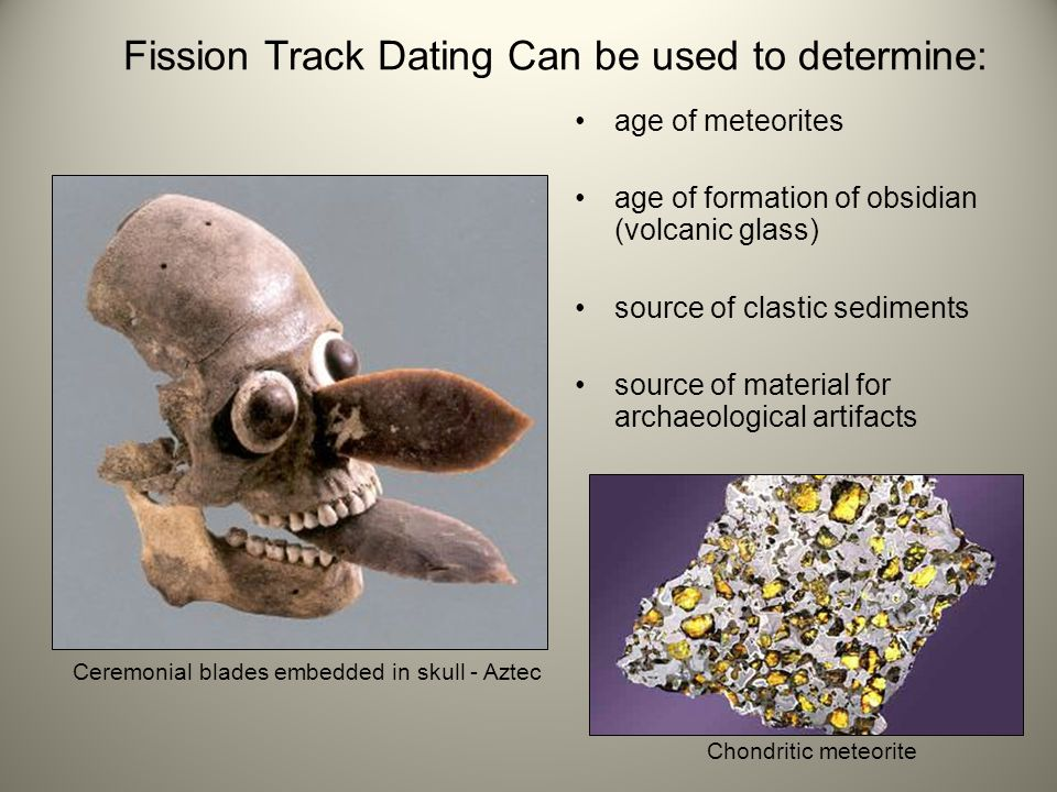 Fission Track Dating Can be used to determine: age of meteorites age of formation of obsidian (volcanic glass) source of clastic sediments source of m