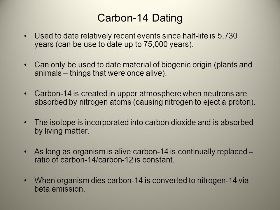 Carbon-14 Dating Used to date relatively recent events since half-life is 5,730 years (can be use to date up to 75,000 years). Can only be used to dat
