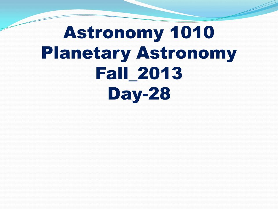 Astronomy 1010 Planetary Astronomy Fall_2013 Day-28