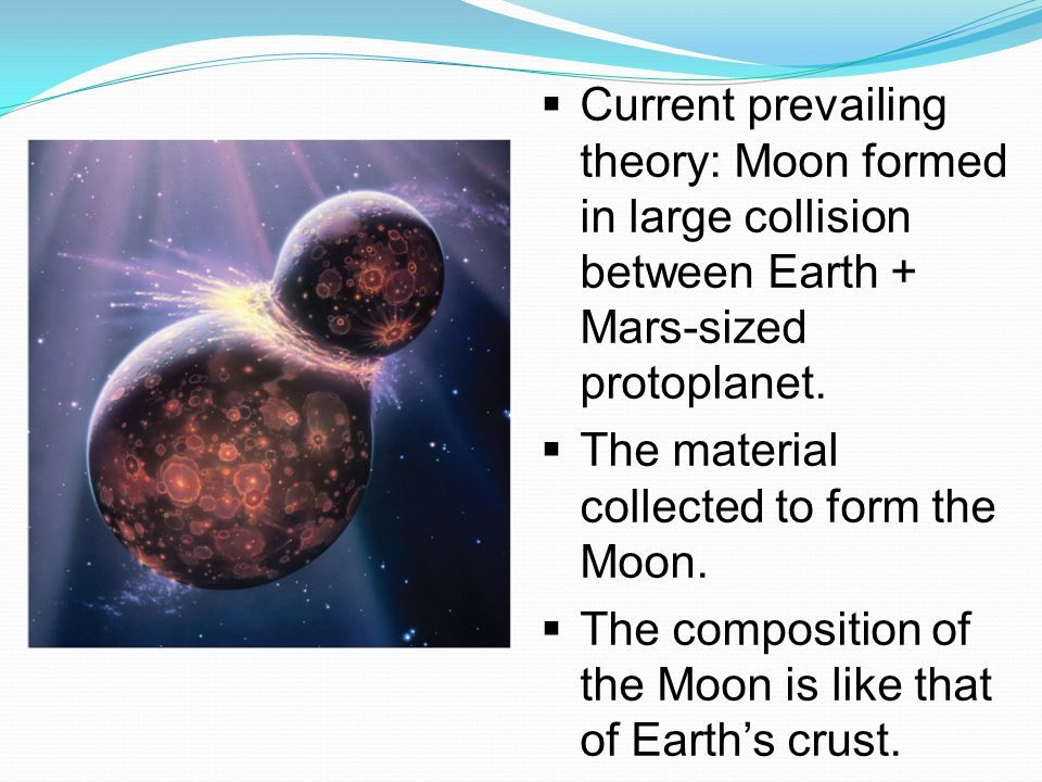 Current prevailing theory: Moon formed in large collision between Earth + Mars-sized protoplanet.