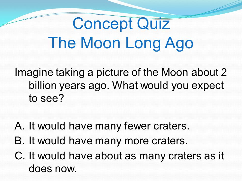 Concept Quiz The Moon Long Ago Imagine taking a picture of the Moon about 2 billion years ago.