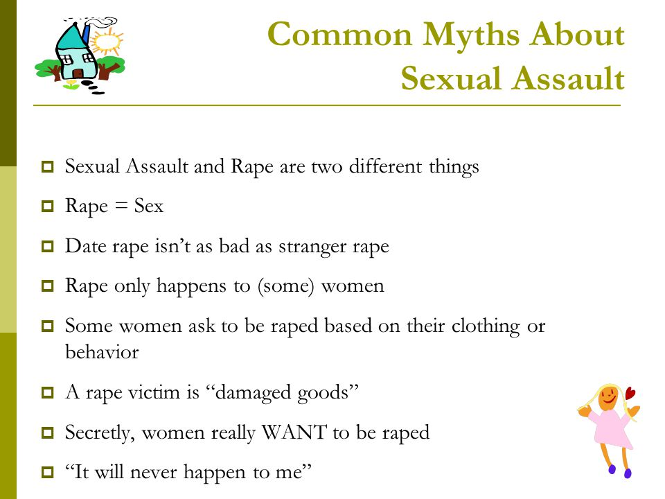 Common Myths About Sexual Assault Sexual Assault and Rape are two different things Rape = Sex Date rape isnt as bad as stranger rape Rape only happens