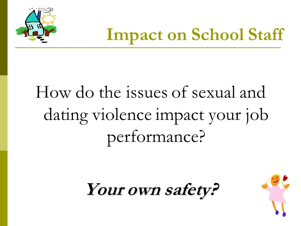 Impact on School Staff How do the issues of sexual and dating violence impact your job performance? Your own safety?