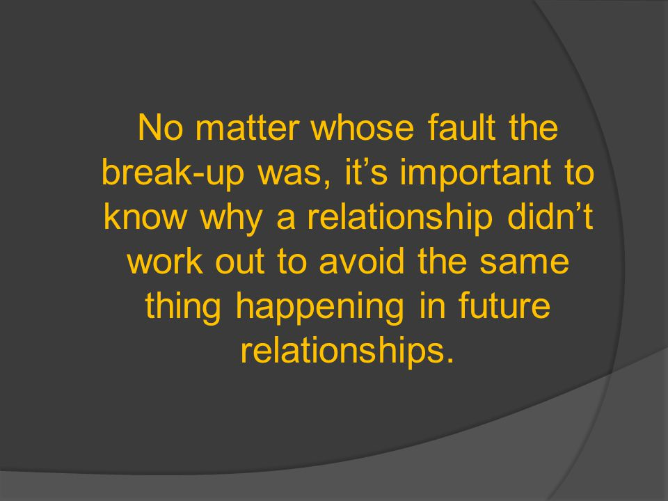 No matter whose fault the break-up was, its important to know why a relationship didnt work out to avoid the same thing happening in future relationships.