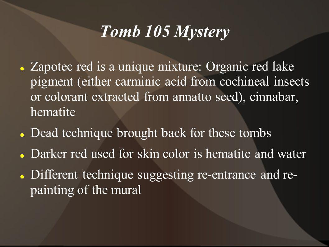 Tomb 105 Mystery Zapotec red is a unique mixture: Organic red lake pigment (either carminic acid from cochineal insects or colorant extracted from annatto seed), cinnabar, hematite Dead technique brought back for these tombs Darker red used for skin color is hematite and water Different technique suggesting re-entrance and re- painting of the mural