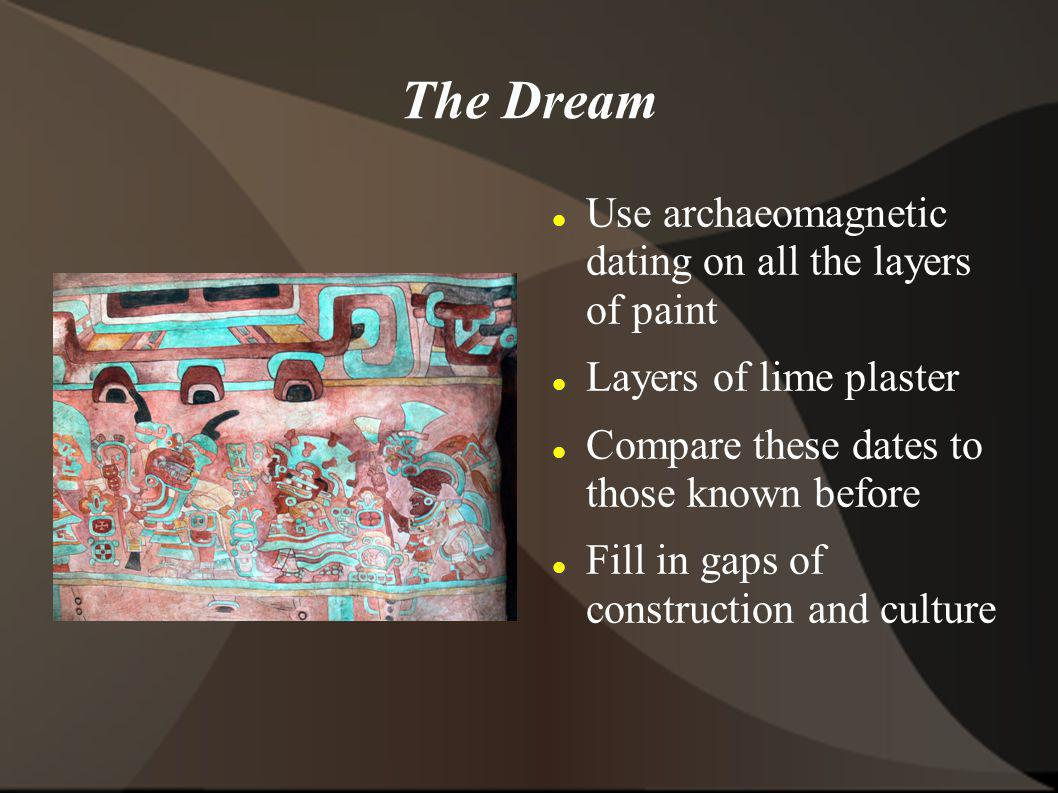The Dream Use archaeomagnetic dating on all the layers of paint Layers of lime plaster Compare these dates to those known before Fill in gaps of construction and culture