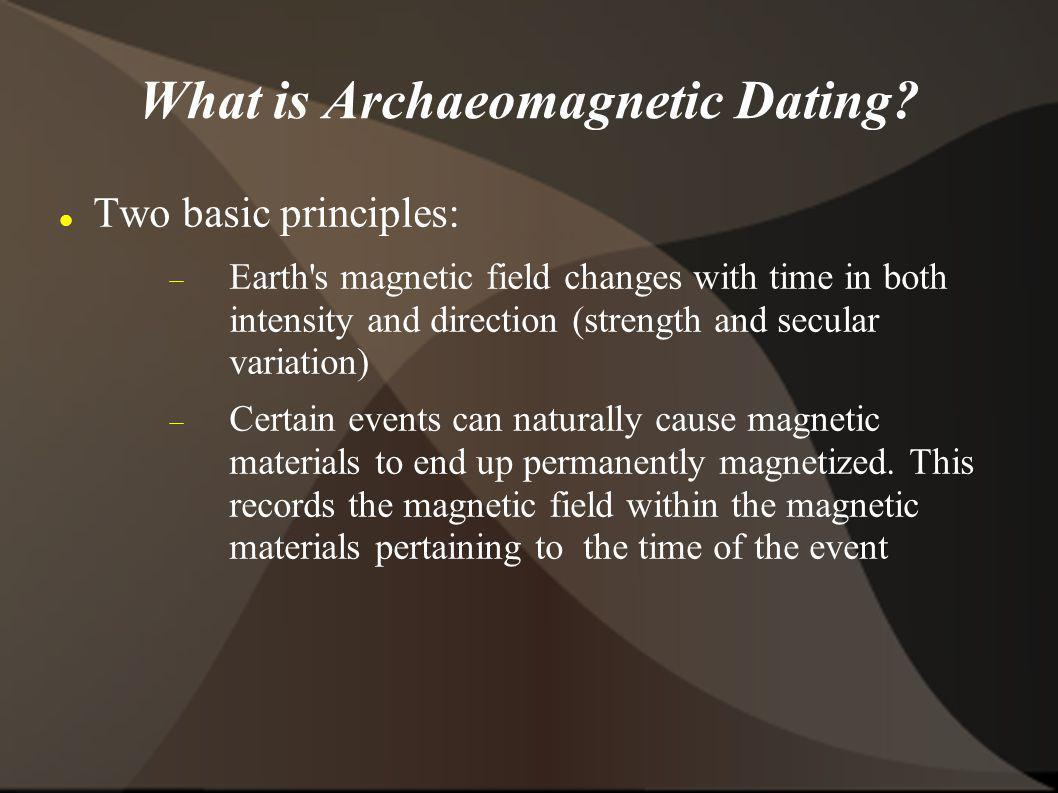 What is Archaeomagnetic Dating? Two basic principles: Earth's magnetic field changes with time in both intensity and direction (strength and secular v