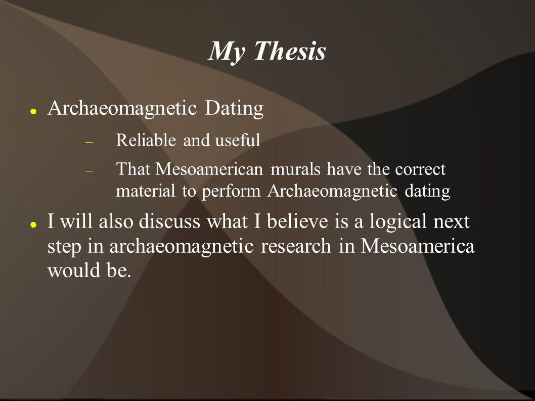My Thesis Archaeomagnetic Dating Reliable and useful That Mesoamerican murals have the correct material to perform Archaeomagnetic dating I will also
